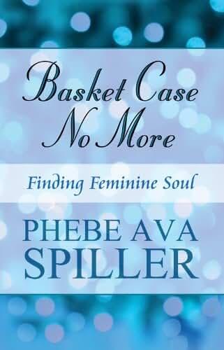 Basket Case No More: Finding Feminine Soul (English Edition)