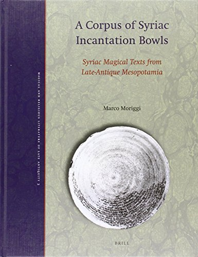 A Corpus of Syriac Incantation Bowls: Syriac Magical Texts from Late-Antique Mesopotamia (Magical and Religious Literature of Late Antiquity, Band 3)