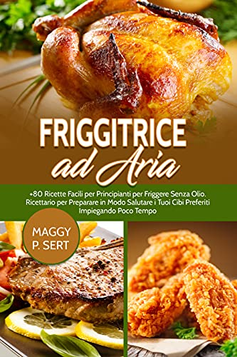 Friggitrice ad Aria: +80 Ricette Facili per Principianti per...