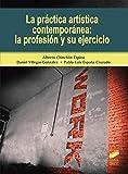 La Práctica artística contemporánea: La Profesión y Su Ejercicio: 15 (Gestión, Intervención y Preservación del Patrimonio Cultural)