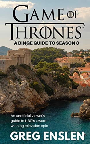 Game of Thrones: A Binge Guide to Season 8: An Unofficial Viewer's Guide to HBO's Award-Winning Television Epic