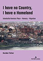 I Have No Country, I Have a Homeland: Istanbulite Romiois:place- Memory- Migration