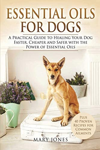 Essential Oils For Dogs A Practical Guide to Healing Your Dog Faster Cheaper and Safer with product image