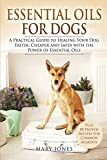 Essential Oils For Dogs: A Practical Guide to Healing Your Dog Faster, Cheaper and Safer with the Power of Essential Oils: 1 (Essential Oils For Dogs in Black&White)