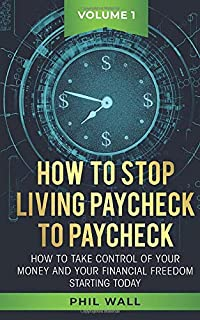 How to Stop Living Paycheck to Paycheck: How to Take Control of Your Money and Your Financial Freedom Starting Today Volume 1