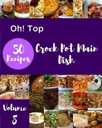 Oh! Top 50 Crock Pot Main Dish Recipes Volume 8: A Timeless Crock Pot Main Dish Cookbook
