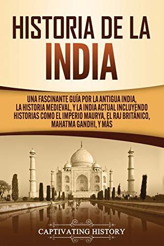 Historia de la India: Una Fascinante Guía por la Antigua India, la Historia Medieval, y la India Actual Incluyendo Historias como el Imperio Maurya, el Raj Británico, Mahatma Gandhi, y Más