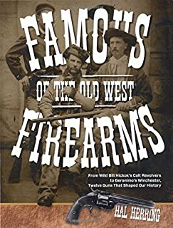 Famous Firearms of the Old West: From Wild Bill Hickok's Colt Revolvers To Geronimo's Winchester, Twelve Guns That Shaped ...