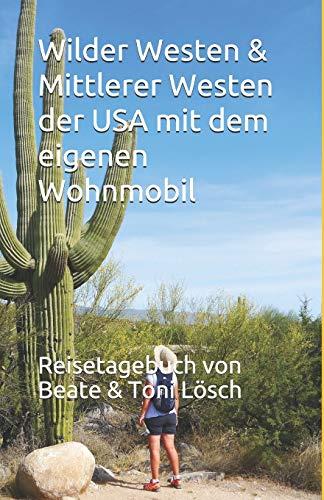 Wilder Westen & Mittlerer Westen der USA mit dem eigenen Wohnmobil: Reisetagebuch von Beate & Toni Lösch (Five Seasons – mit dem eigenen Wohnmobil durch Nordamerika, Band 3)