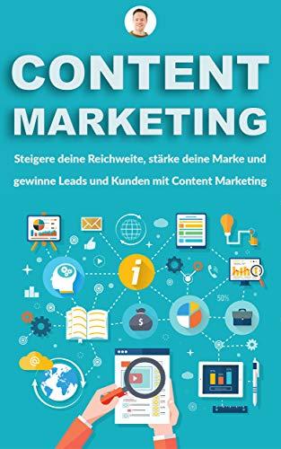 Erfolgreiches Content Marketing für Ein- und Aufsteiger: Steigere deine Reichweite, stärke deine Marke und gewinne Leads und Kunden mit Content Marketing