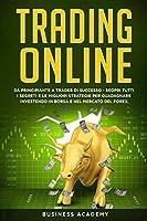Trading Online: Da Principiante a Trader di Successo - Scopri tutti i Segreti e le Migliori Strategie per Guadagnare Investendo in Borsa e nel Mercato del Forex