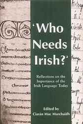 Who Needs Irish?: Reflections on the Importance of the Irish Language in Modern Ireland : Ciaran MacMurchaidh