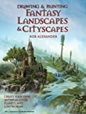 Drawing and Painting Fantasy Landscapes and Cityscapes - Rob Alexander