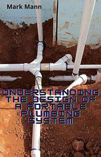 Understanding The Design Of a Portable Plumbing System: Feasible Designs Method To Run a Building Plumbing System(DIY) (English Edition)