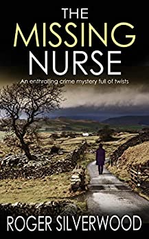 THE MISSING NURSE an enthralling crime mystery full of twists (Yorkshire Murder Mysteries Book 1) by [ROGER SILVERWOOD]