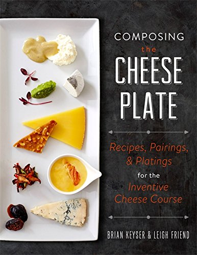 Image of Composing the Cheese Plate: Recipes, Pairings, and Platings for the Inventive Cheese Course