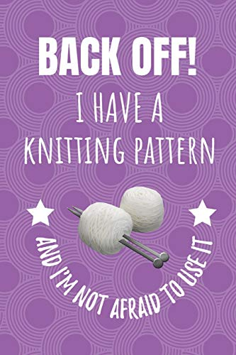 Back Off! I Have A Knitting Pattern And I'm Not Afraid To Use It: Blank Lined Notebook Journal For Knitters.