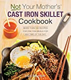 Not Your Mother's Cast Iron Skillet Cookbook: More Than 150 Recipes for One-Pan Meals for Any Time...