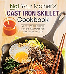 Not Your Mother's Cast Iron Skillet Cookbook: More Than 150 Recipes for One-Pan Meals for Any Time of the Day by [Lucy Vaserfirer]
