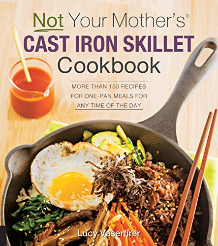 Not Your Mother's Cast Iron Skillet Cookbook: More Than 150 Recipes for One-Pan Meals for Any Time of the Day
