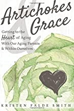 Artichokes & Grace: Getting to the Heart of Aging With Our Aging Parents and Within Ourselves
