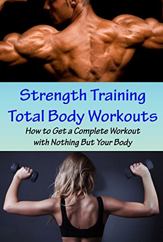 Strength Training Total Body Workouts: How to Get a Complete Workout with Nothing But Your Body, Full Body Workout Without Equipment