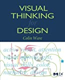 Visual Thinking: for Design (Morgan Kaufmann Series in Interactive Technologies) - Colin Ware