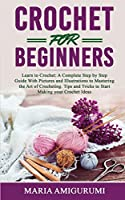 Crochet for Beginners: Learn to Crochet: A Complete Step by Step Guide With Pictures and Illustrations to Mastering the Art of Crocheting. Tips and Tricks to Start Making your Crochet Ideas