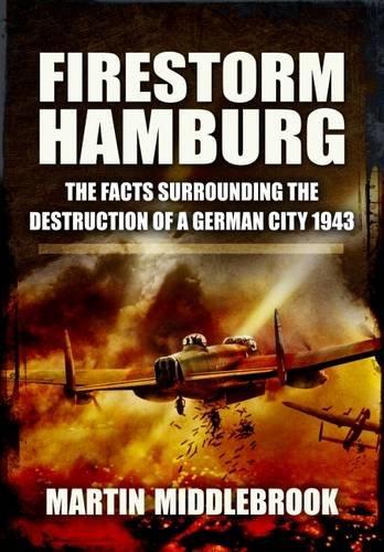 Firestorm Hamburg: The Facts Surrounding the Destruction of a German City, 1943