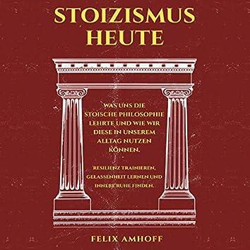 Stoizismus heute (Was uns die stoische Philosophie lehrte und wie wir diese in unserem Alltag nutzen können. Resilienz trainieren, Gelassenheit lernen und innere Ruhe finden.)