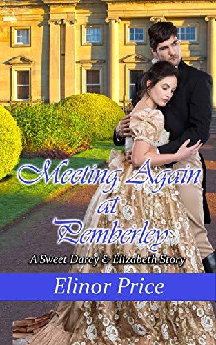Meeting Again at Pemberley: A Sweet Darcy & Elizabeth Story by [Elinor Price]
