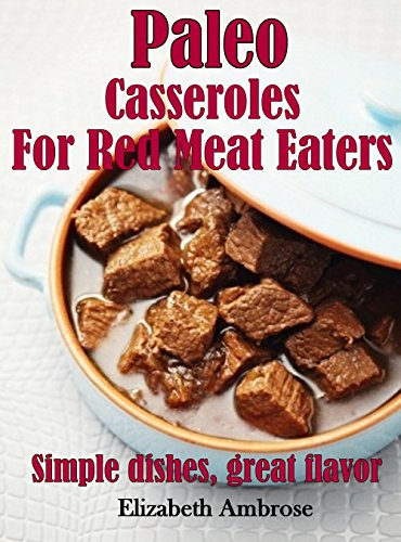 Paleo  Casseroles  For Red Meat Eaters: Simple dishes, great flavor (Paleo Cassseroles Book 2)