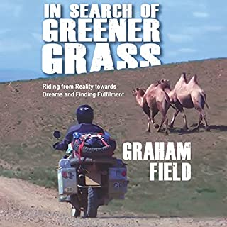 In Search of Greener Grass     Riding from Reality towards Dreams and Finding Fulfillment              By:                                                                                                                                 Graham Field                               Narrated by:                                                                                                                                 Graham Field                      Length: 15 hrs and 24 mins     35 ratings     Overall 4.8