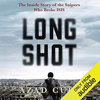 Long Shot     The Inside Story of the Snipers Who Broke ISIS              Written by:                                                                                                                                 Azad Cudi                               Narrated by:                                                                                                                                 Ash Rizi                      Length: 7 hrs and 36 mins     Not rated yet     Overall 0.0
