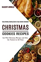 Christmas Cookies Recipes: Enjoy Holiday Cooking Quick & Easy Cookies Cookbook (Let This Christmas Recipes and Also the Tastiest in All Time)