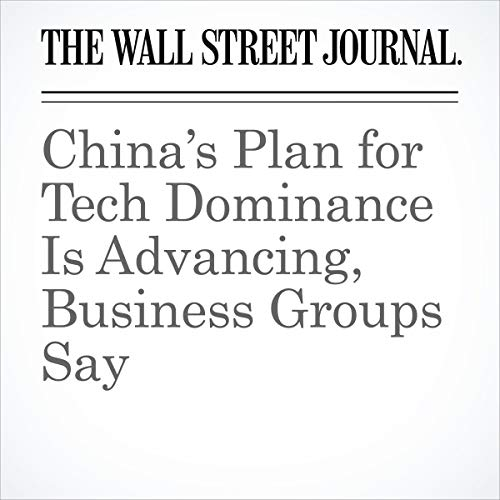 『China's Plan for Tech Dominance Is Advancing, Business Groups Say』のカバーアート