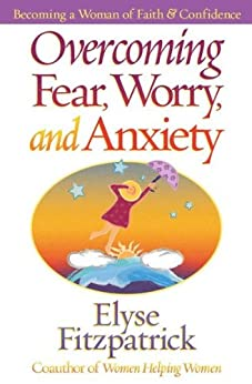 Overcoming Fear, Worry, and Anxiety: Becoming a Woman of Faith and Confidence by [Elyse M.  Fitzpatrick]
