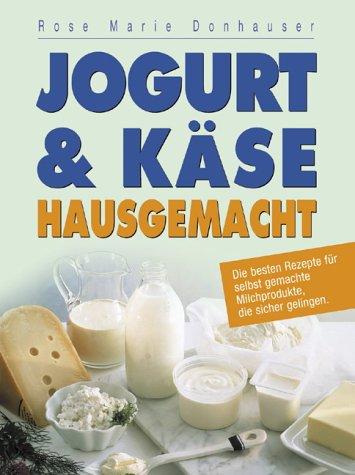 Jogurt & Käse hausgemacht: Die besten Rezepte für selbst gemachte Milchprodukte, die sicher gelingen
