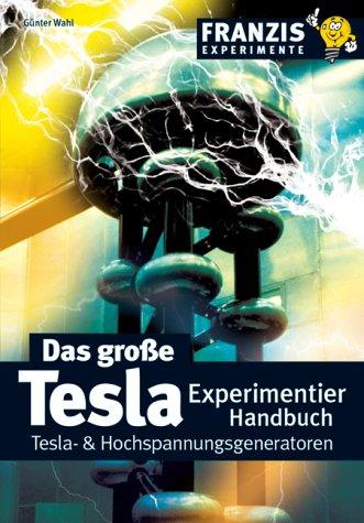 Das grosse Tesla Experimentier Handbuch: Tesla- & Hochspannungsgeneratoren