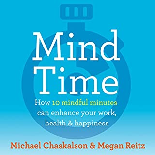Mind Time     How Ten Mindful Minutes Can Enhance Your Work, Health and Happiness              By:                                                                                                                                 Michael Chaskalson,                                                                                        Dr Megan Reitz                               Narrated by:                                                                                                                                 Michael Chaskalson,                                                                                        Dr Megan Reitz                      Length: 7 hrs and 25 mins     1 rating     Overall 4.0