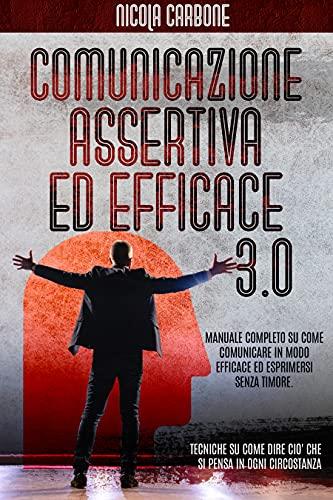 COMUNICAZIONE ASSERTIVA ED EFFICACE 3.0: MANUALE COMPLETO SU COME COMUNICARE IN MODO EFFICACE ED ESPRIMERSI SENZA TIMORE. TECNICHE SU COME DIRE CIO' CHE SI PENSA IN OGNI CIRCOSTANZA