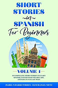 Short Stories in Spanish for Beginners  10 Compelling Short Stories to Learn Spanish Expand Your Vocabulary and Have Fun in Easy Ways!  Easy Spanish Stories For All Ages - Volume 1