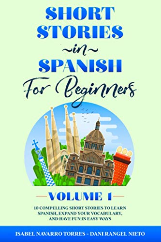 Short Stories in Spanish for Beginners: 10 Compelling Short Stories to Learn Spanish, Expand Your Vocabulary, and Have Fun in Easy Ways! (Easy Spanish Stories For All Ages - Volume 1)