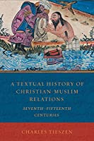 A Textual History of Christian-Muslim Relations: Seventh-Fifteenth Centuries