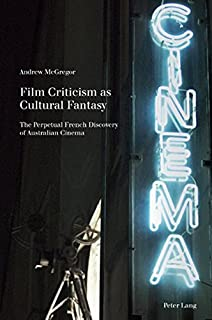 Film Criticism as Cultural Fantasy: The Perpetual French Discovery of Australian Cinema (Film Cultures)