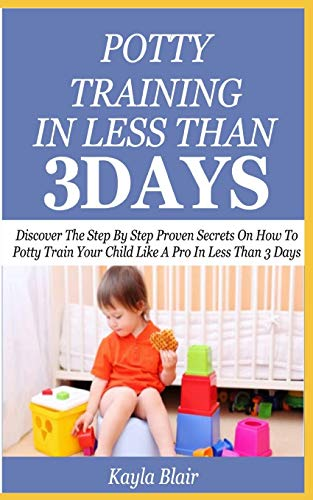 POTTY TRAINING IN LESS THAN 3 DAYS: Discover The Step By Step Proven Secret On How To Potty Train Your Child Like A Pro In Less Than 3 Days