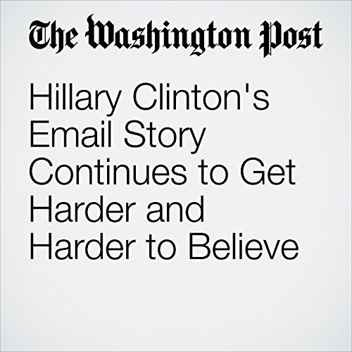 Hillary Clinton's Email Story Continues to Get Harder and Harder to Believe audiobook cover art