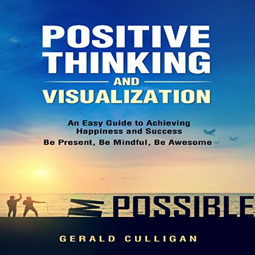 Positive Thinking and Visualization: An Easy Guide to Achieve Happiness and Success: Be Present, Be Mindful, Be Awesome audiobook cover art