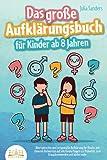 Das große Aufklärungsbuch für Kinder ab 8 Jahren: Altersgerechte und zeitgemäße Aufklärung für Kinder mit cleveren Antworten auf alle Kinderfragen zur Pubertät, zum Erwachsenwerden und vieles mehr