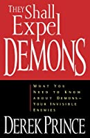 They Shall Expel Demons: What You Need to Know About Demons-Your Invisible Enemies